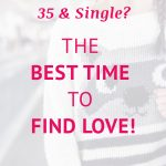 35 & Single: The Best Time to Find Love!