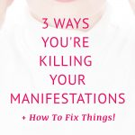 3 ways you're killing your manifestations