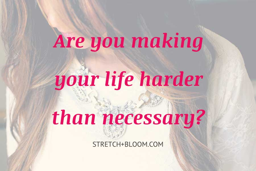 are you making your life harder than necessary