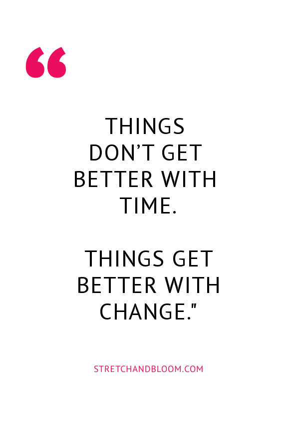 Quote visual: Things don't get better with time, things get better with change.