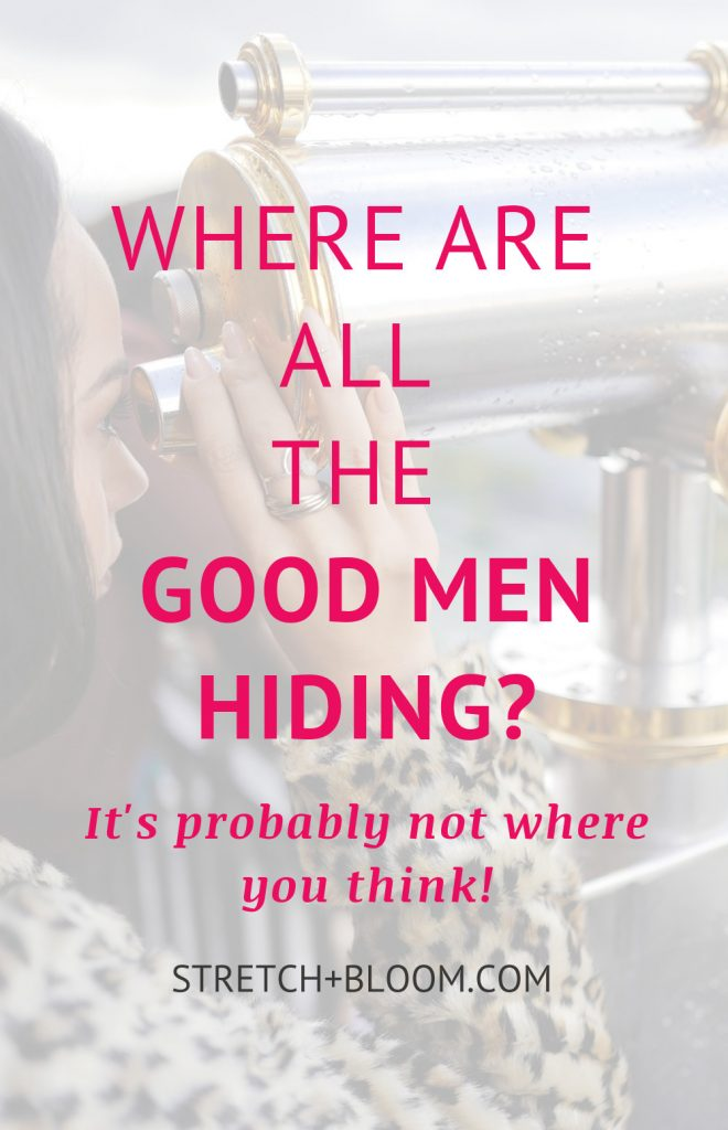 'Where are all the good men?' is one of the most commonly-heard refrain on the modern-day dating scene.  Plenty of women are under the impression that good men, like unicorns, hide in a secret, mythical land where they abound. And their approach to finding love is akin looking for the treasure map to this mysterious territory. Here are a couple of observations on why this approach is doomed to fail: