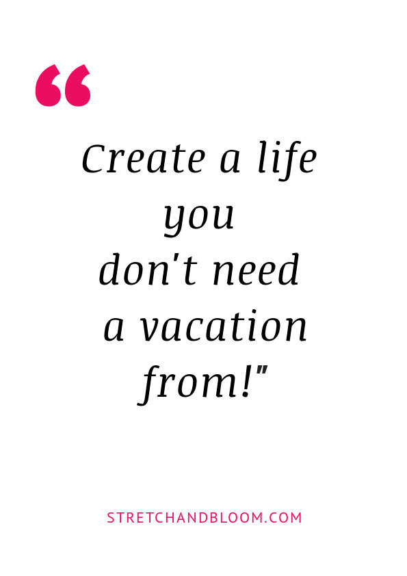 Create a life you don't need a vacation from quote