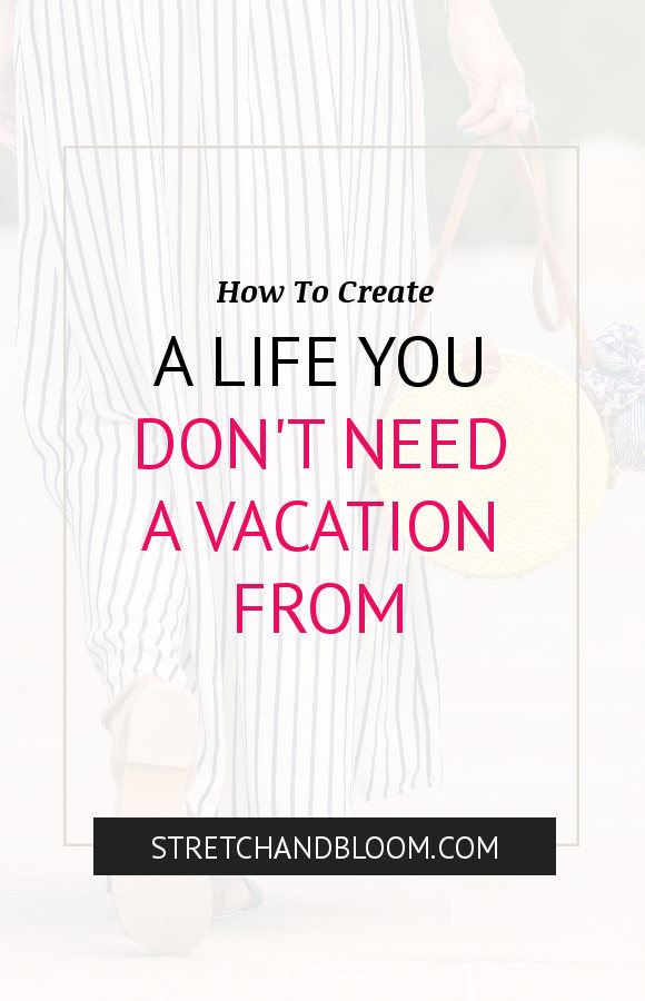 Pinterest visual: create a life you don't need a vacation from