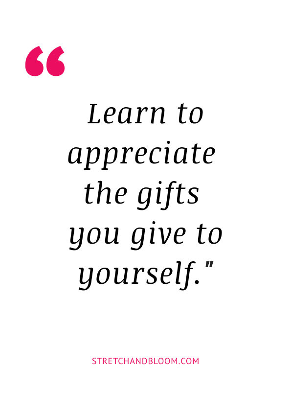 quote: learn to appreciate the gifts you give to yourself